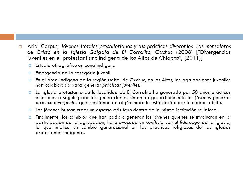 Ariel Corpus, Jóvenes tsetales presbiterianos y sus prácticas diverentes. Los mensajeros de Cristo en la Iglesia Gólgota de El Corralito, Oxchuc (2008) [ Divergencias juveniles en el protestantismo indígena de los Altos de Chiapas , (2011)]